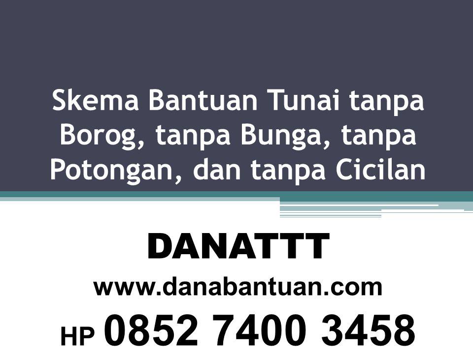 Skema Bantuan Tunai tanpa Borog, tanpa Bunga, tanpa Potongan, dan tanpa Cicilan DANATTT www.danabantuan.com HP 0852 7400 3458