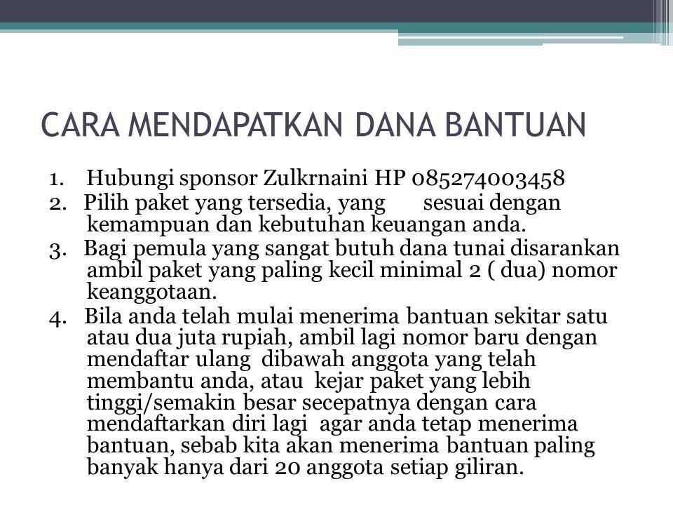 CARA MENDAPATKAN DANA BANTUAN 1. Hubungi sponsor Zulkrnaini HP 085274003458 2. Pilih paket yang tersedia, yang sesuai dengan kemampuan dan kebutuhan k