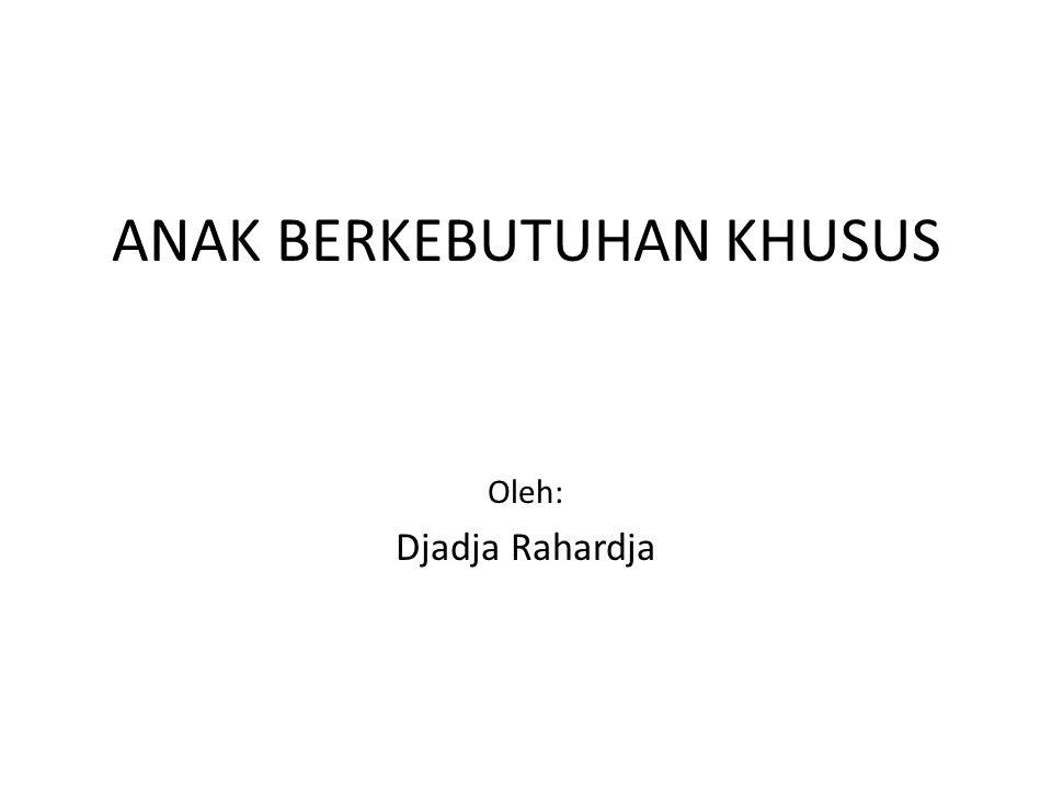 ANAK BERKEBUTUHAN KHUSUS Oleh: Djadja Rahardja