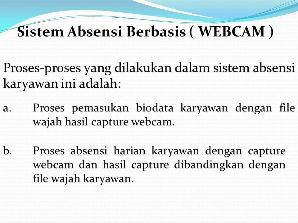 Sistem Absensi Berbasis ( WEBCAM ) Proses-proses yang dilakukan dalam sistem absensi karyawan ini adalah: a.Proses pemasukan biodata karyawan dengan file wajah hasil capture webcam.