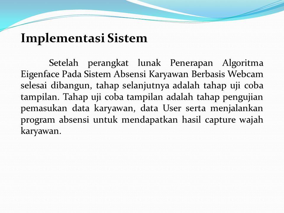 Implementasi Sistem Setelah perangkat lunak Penerapan Algoritma Eigenface Pada Sistem Absensi Karyawan Berbasis Webcam selesai dibangun, tahap selanjutnya adalah tahap uji coba tampilan.