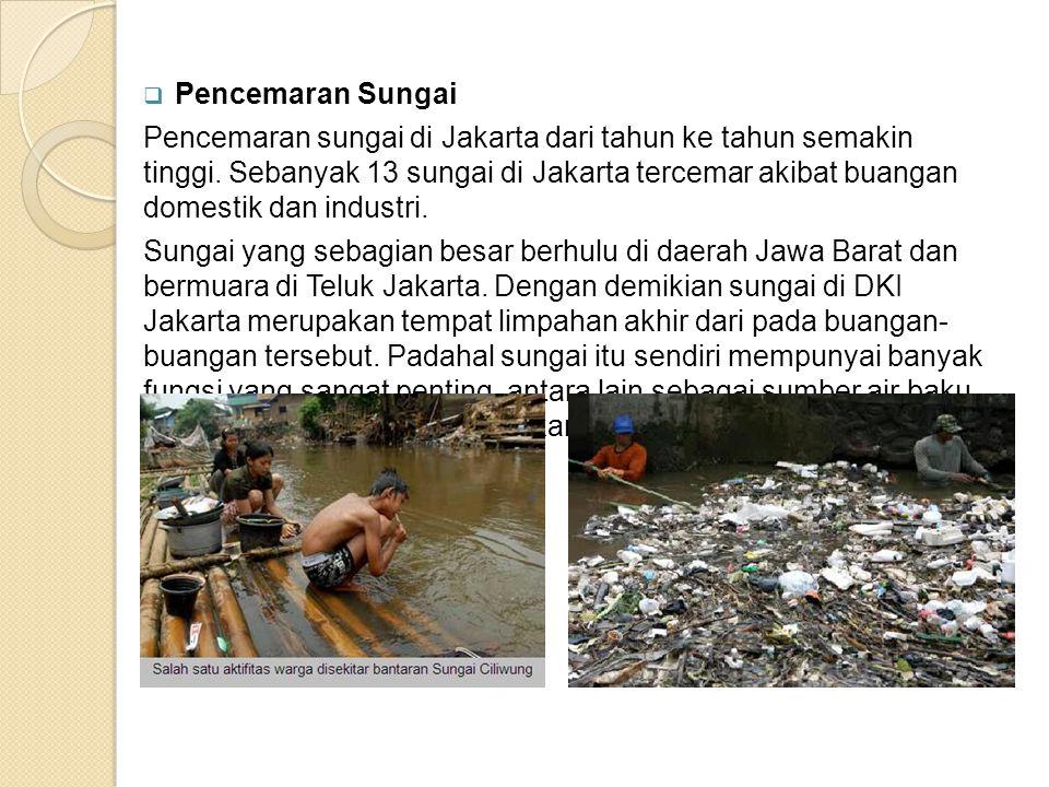  Pencemaran Sungai Pencemaran sungai di Jakarta dari tahun ke tahun semakin tinggi. Sebanyak 13 sungai di Jakarta tercemar akibat buangan domestik da