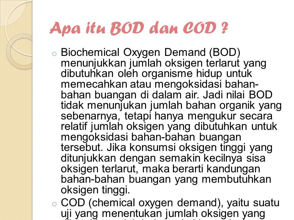 Apa itu BOD dan COD ? o Biochemical Oxygen Demand (BOD) menunjukkan jumlah oksigen terlarut yang dibutuhkan oleh organisme hidup untuk memecahkan atau