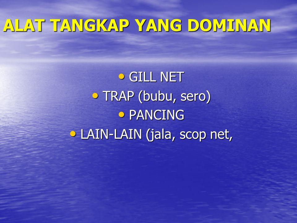 ALAT TANGKAP YANG DOMINAN GILL NET GILL NET TRAP (bubu, sero) TRAP (bubu, sero) PANCING PANCING LAIN-LAIN (jala, scop net, LAIN-LAIN (jala, scop net,