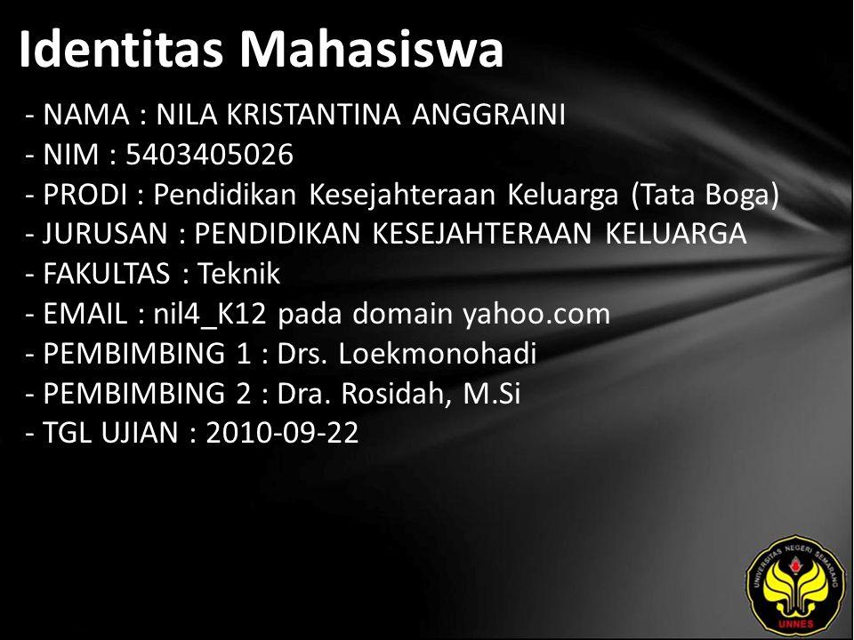 Identitas Mahasiswa - NAMA : NILA KRISTANTINA ANGGRAINI - NIM : 5403405026 - PRODI : Pendidikan Kesejahteraan Keluarga (Tata Boga) - JURUSAN : PENDIDIKAN KESEJAHTERAAN KELUARGA - FAKULTAS : Teknik - EMAIL : nil4_K12 pada domain yahoo.com - PEMBIMBING 1 : Drs.