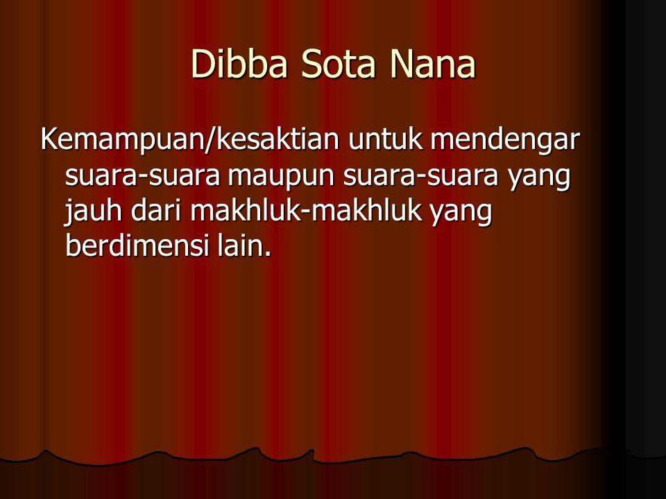 Dibba Sota Nana Kemampuan/kesaktian untuk mendengar suara-suara maupun suara-suara yang jauh dari makhluk-makhluk yang berdimensi lain.