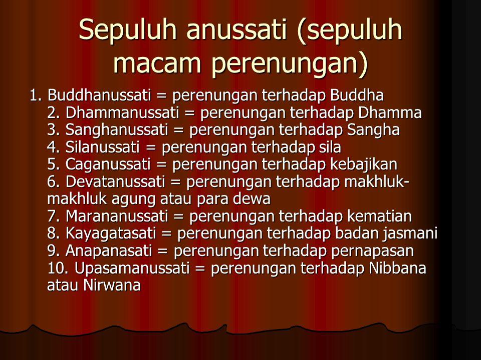 Sepuluh anussati (sepuluh macam perenungan) 1.Buddhanussati = perenungan terhadap Buddha 2.