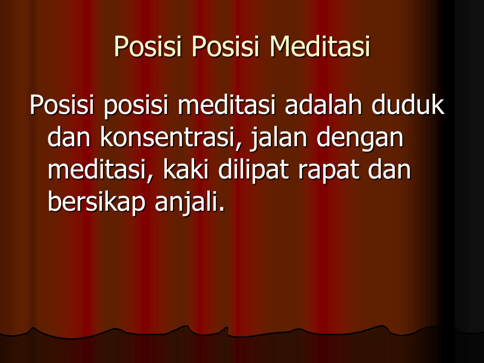Posisi Posisi Meditasi Posisi posisi meditasi adalah duduk dan konsentrasi, jalan dengan meditasi, kaki dilipat rapat dan bersikap anjali.