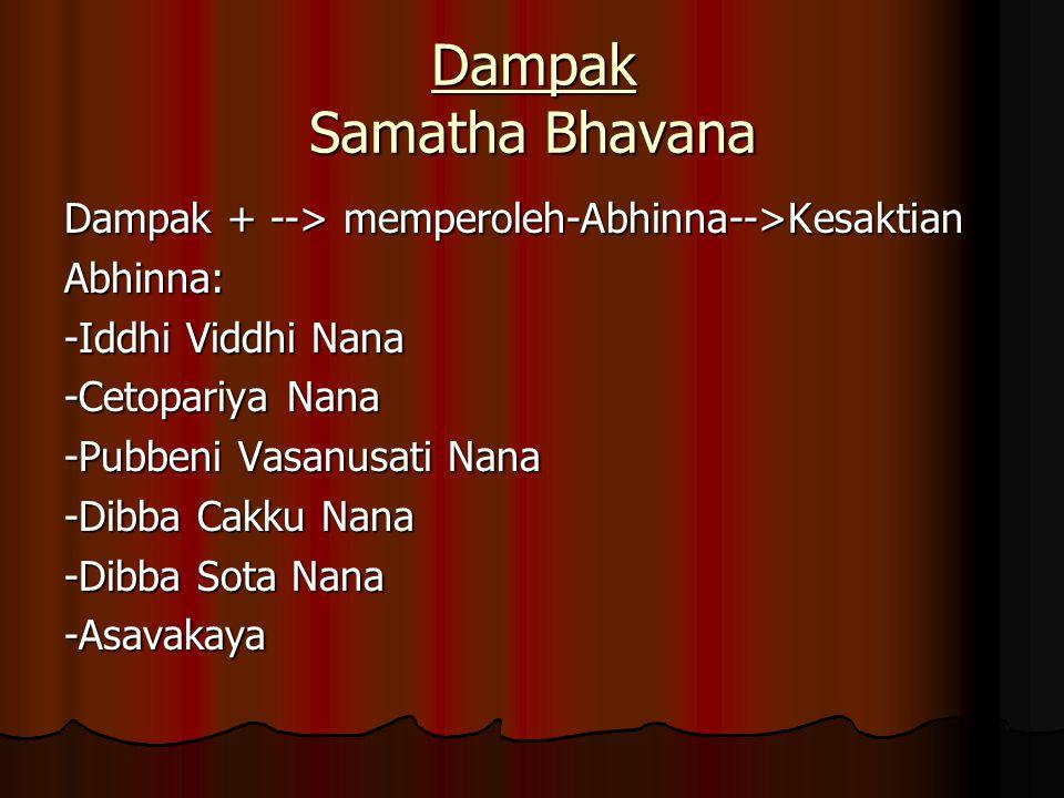 Dampak Samatha Bhavana Dampak + --> memperoleh-Abhinna-->Kesaktian Abhinna: -Iddhi Viddhi Nana -Cetopariya Nana -Pubbeni Vasanusati Nana -Dibba Cakku Nana -Dibba Sota Nana -Asavakaya