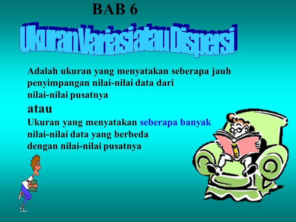 BAB 6 Adalah ukuran yang menyatakan seberapa jauh penyimpangan nilai-nilai data dari nilai-nilai pusatnya atau Ukuran yang menyatakan seberapa banyak