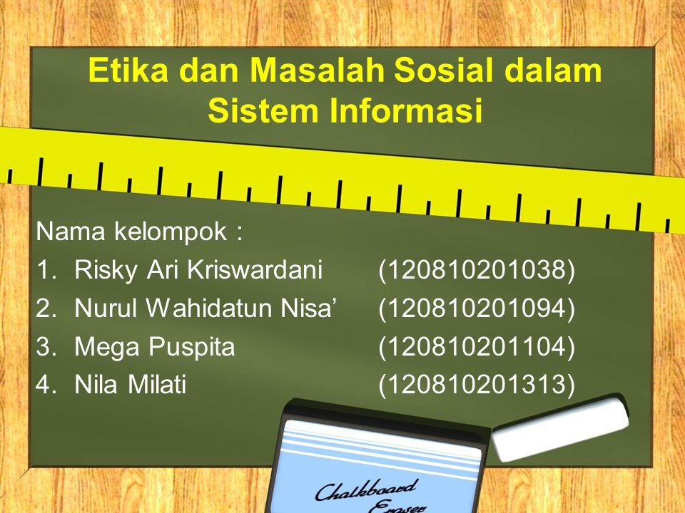 Etika dan Masalah Sosial dalam Sistem Informasi Nama kelompok : 1.Risky Ari Kriswardani (120810201038) 2.Nurul Wahidatun Nisa' (120810201094) 3.Mega P