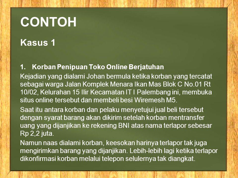 CONTOH Kasus 1 1.Korban Penipuan Toko Online Berjatuhan Kejadian yang dialami Johan bermula ketika korban yang tercatat sebagai warga Jalan Komplek Me