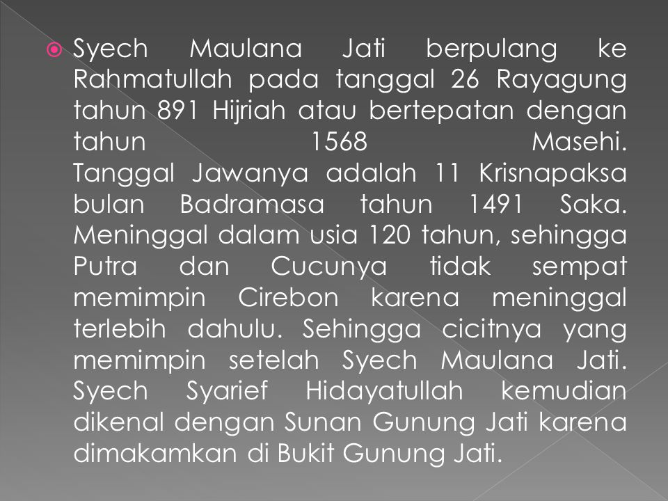  Syech Maulana Jati berpulang ke Rahmatullah pada tanggal 26 Rayagung tahun 891 Hijriah atau bertepatan dengan tahun 1568 Masehi. Tanggal Jawanya ada