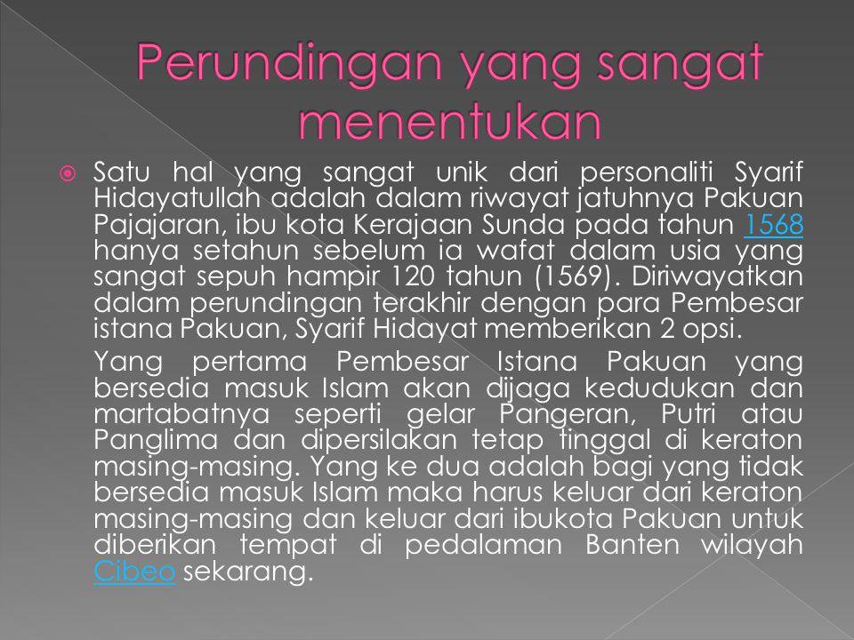  Satu hal yang sangat unik dari personaliti Syarif Hidayatullah adalah dalam riwayat jatuhnya Pakuan Pajajaran, ibu kota Kerajaan Sunda pada tahun 1568 hanya setahun sebelum ia wafat dalam usia yang sangat sepuh hampir 120 tahun (1569).
