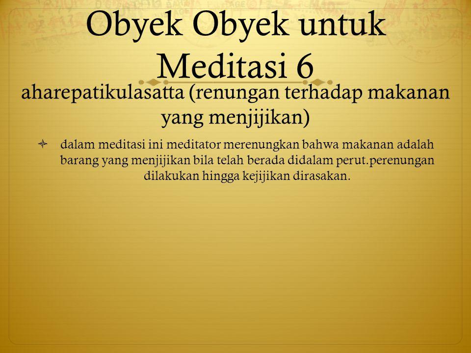 Obyek Obyek untuk Meditasi 6 aharepatikulasatta (renungan terhadap makanan yang menjijikan)  dalam meditasi ini meditator merenungkan bahwa makanan a