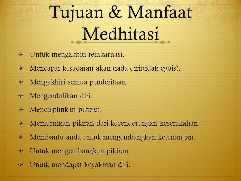 Tujuan & Manfaat Medhitasi  Untuk mengakhiti reinkarnasi.  Mencapai kesadaran akan tiada diri(tidak egois).  Mengakhiri semua penderitaan.  Mengen