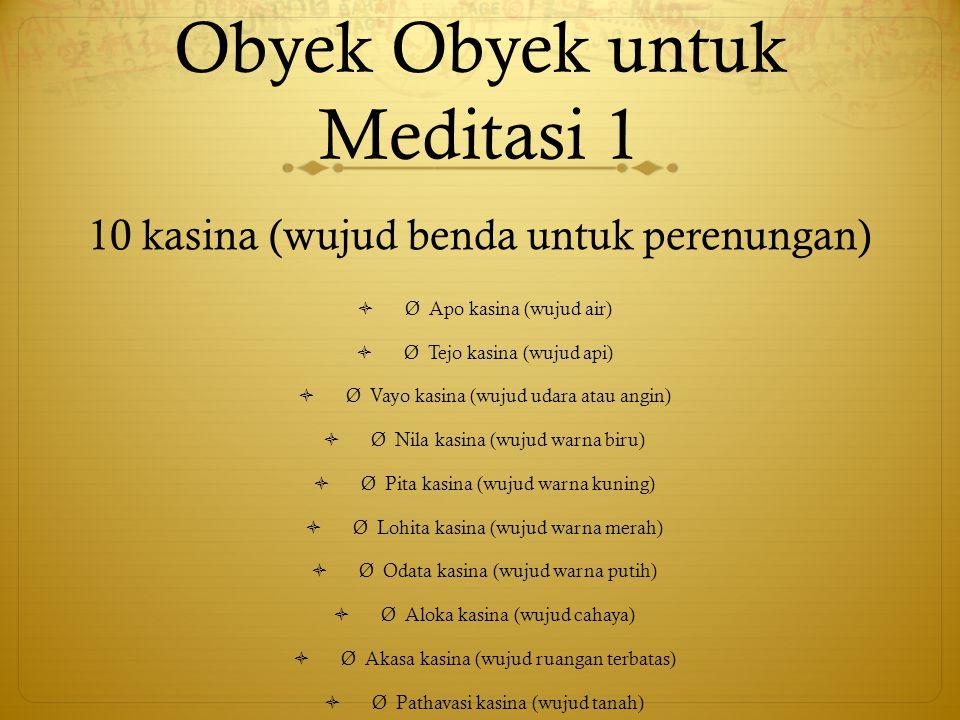 Obyek Obyek untuk Meditasi 1 10 kasina (wujud benda untuk perenungan)  Ø Apo kasina (wujud air)  Ø Tejo kasina (wujud api)  Ø Vayo kasina (wujud ud