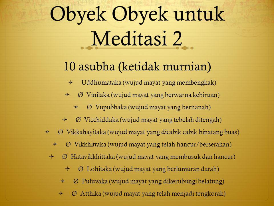 Obyek Obyek untuk Meditasi 2 10 asubha (ketidak murnian)  Uddhumataka (wujud mayat yang membengkak)  Ø Vinilaka (wujud mayat yang berwarna kebiruan)