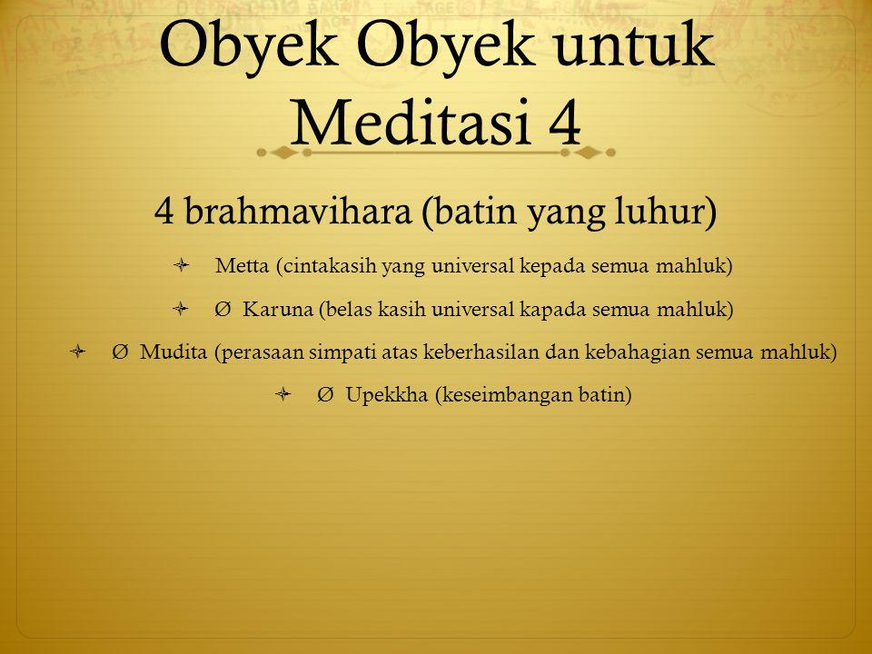 Obyek Obyek untuk Meditasi 4 4 brahmavihara (batin yang luhur)  Metta (cintakasih yang universal kepada semua mahluk)  Ø Karuna (belas kasih univers