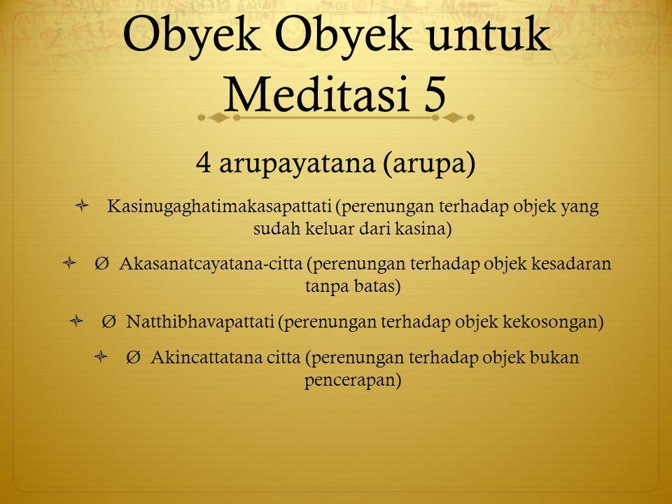 Obyek Obyek untuk Meditasi 5 4 arupayatana (arupa)  Kasinugaghatimakasapattati (perenungan terhadap objek yang sudah keluar dari kasina)  Ø Akasanat