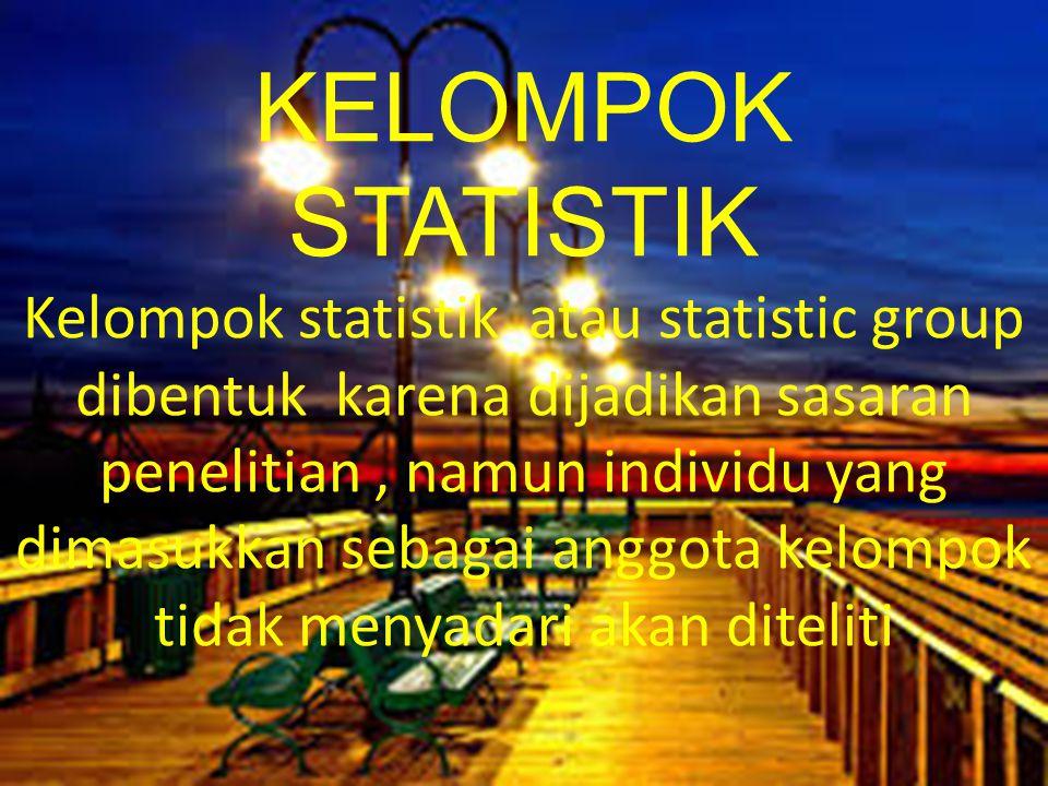 KELOMPOK STATISTIK Kelompok statistik atau statistic group dibentuk karena dijadikan sasaran penelitian, namun individu yang dimasukkan sebagai anggota kelompok tidak menyadari akan diteliti