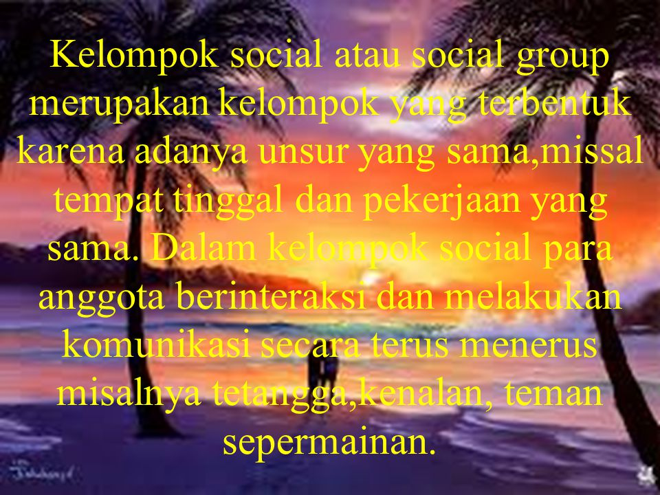 Kelompok social atau social group merupakan kelompok yang terbentuk karena adanya unsur yang sama,missal tempat tinggal dan pekerjaan yang sama.