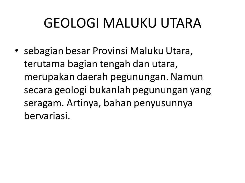 GEOLOGI MALUKU UTARA sebagian besar Provinsi Maluku Utara, terutama bagian tengah dan utara, merupakan daerah pegunungan. Namun secara geologi bukanla