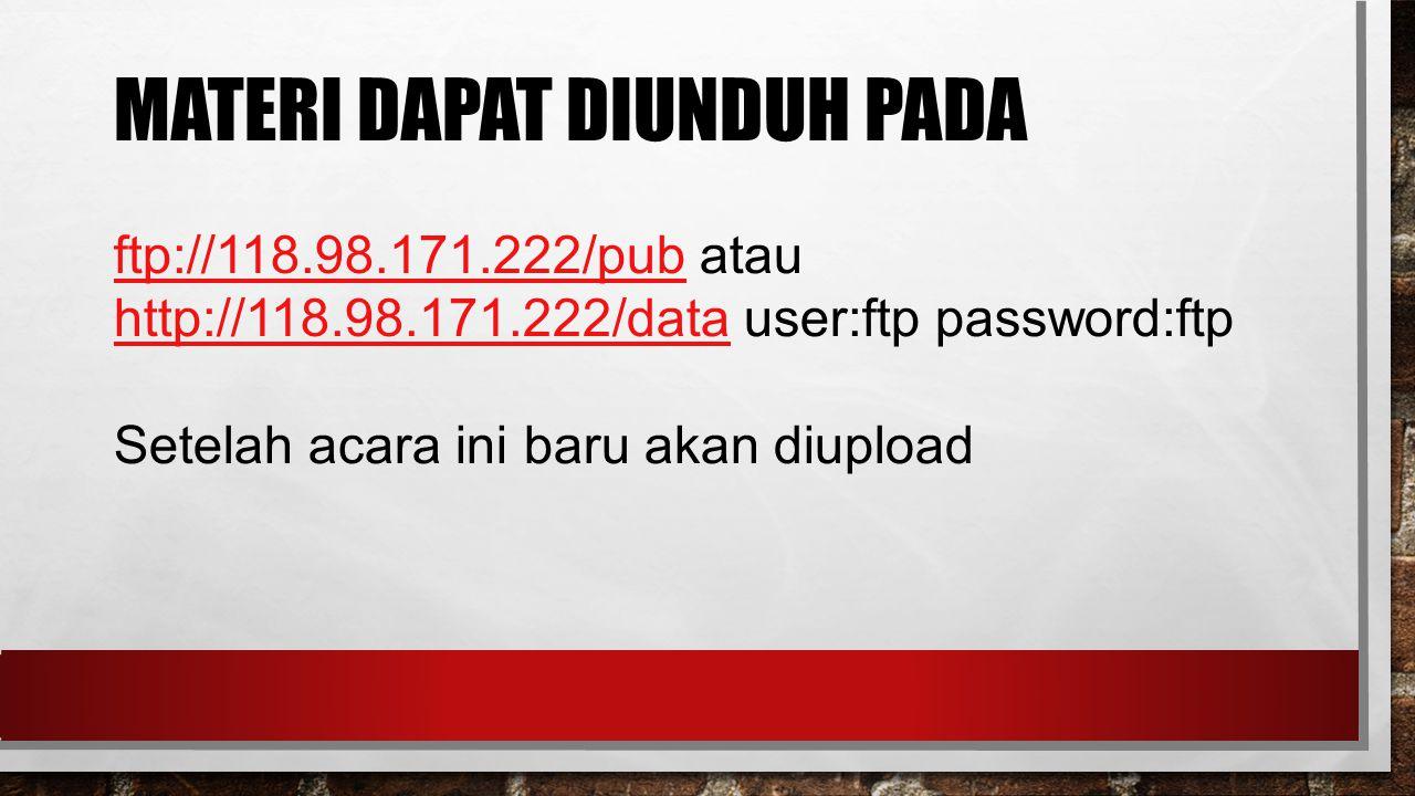 MATERI DAPAT DIUNDUH PADA ftp://118.98.171.222/pubftp://118.98.171.222/pub atau http://118.98.171.222/datahttp://118.98.171.222/data user:ftp password:ftp Setelah acara ini baru akan diupload