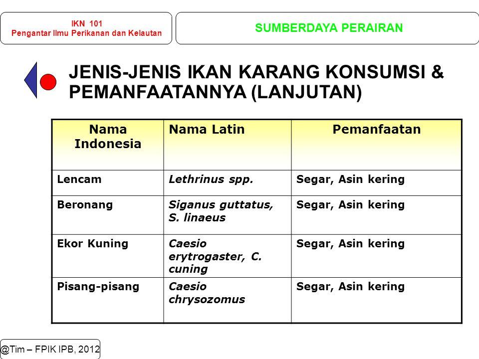 JENIS-JENIS IKAN KARANG KONSUMSI & PEMANFAATANNYA (LANJUTAN) @Tim – FPIK IPB, 2012 IKN 101 Pengantar Ilmu Perikanan dan Kelautan SUMBERDAYA PERAIRAN Nama Indonesia Nama LatinPemanfaatan LencamLethrinus spp.Segar, Asin kering BeronangSiganus guttatus, S.