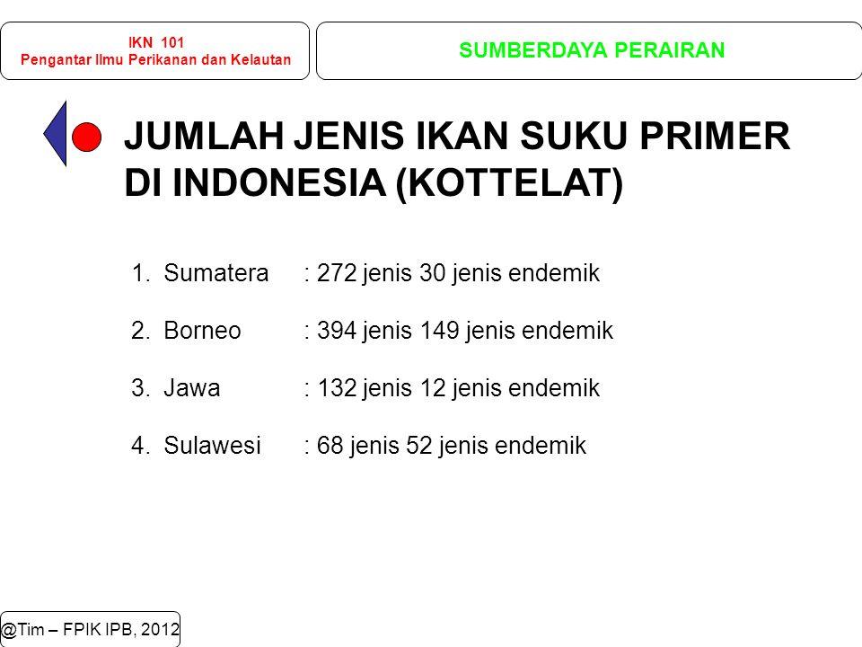 JUMLAH JENIS IKAN SUKU PRIMER DI INDONESIA (KOTTELAT) @Tim – FPIK IPB, 2012 IKN 101 Pengantar Ilmu Perikanan dan Kelautan SUMBERDAYA PERAIRAN 1.Sumatera: 272 jenis 30 jenis endemik 2.Borneo: 394 jenis 149 jenis endemik 3.Jawa: 132 jenis 12 jenis endemik 4.Sulawesi: 68 jenis 52 jenis endemik