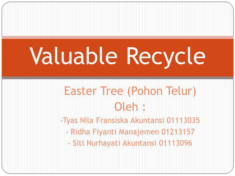 Easter Tree (Pohon Telur) Oleh : - Tyas Nila Fransiska Akuntansi 01113035 - Ridha Fiyanti Manajemen 01213157 - Siti Nurhayati Akuntansi 01113096 Valua