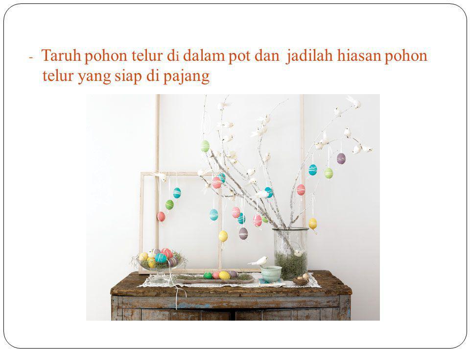 - Taruh pohon telur di dalam p ot dan j adilah h iasan p ohon telur yang siap di pajang