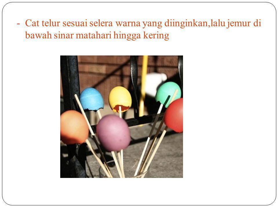 -Cat telur sesuai selera warna yang diinginkan,lalu jemur di bawah sinar matahari hingga kering