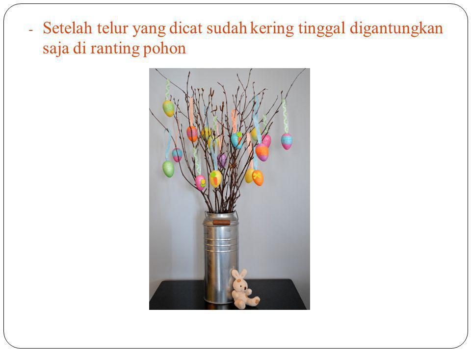 - Setelah telur yang dicat sudah kering tinggal digantungkan saja d i r anting pohon