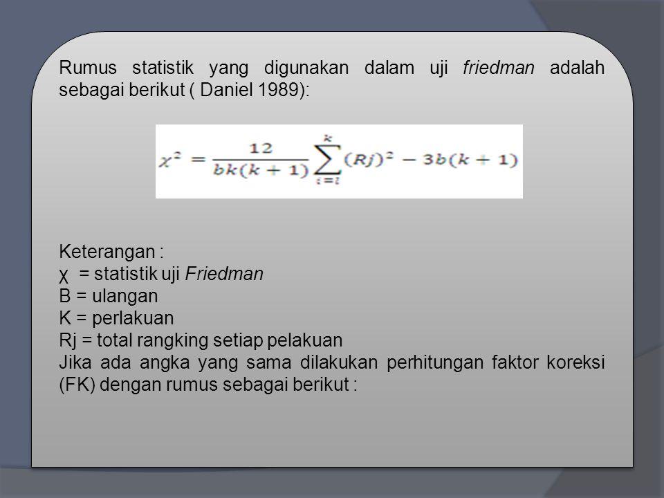 Rumus statistik yang digunakan dalam uji friedman adalah sebagai berikut ( Daniel 1989): Keterangan : χ = statistik uji Friedman B = ulangan K = perlakuan Rj = total rangking setiap pelakuan Jika ada angka yang sama dilakukan perhitungan faktor koreksi (FK) dengan rumus sebagai berikut : Rumus statistik yang digunakan dalam uji friedman adalah sebagai berikut ( Daniel 1989): Keterangan : χ = statistik uji Friedman B = ulangan K = perlakuan Rj = total rangking setiap pelakuan Jika ada angka yang sama dilakukan perhitungan faktor koreksi (FK) dengan rumus sebagai berikut :