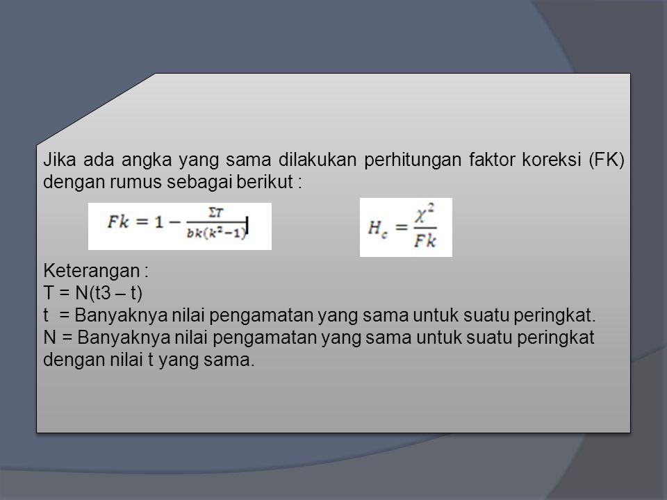 Keterangan : T = N(t3 – t) t = Banyaknya nilai pengamatan yang sama untuk suatu peringkat. N = Banyaknya nilai pengamatan yang sama untuk suatu pering