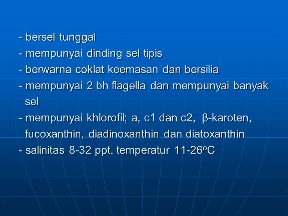 - bersel tunggal - mempunyai dinding sel tipis - berwarna coklat keemasan dan bersilia - mempunyai 2 bh flagella dan mempunyai banyak sel - mempunyai khlorofil; a, c1 dan c2, β-karoten, fucoxanthin, diadinoxanthin dan diatoxanthin - salinitas 8-32 ppt, temperatur 11-26 o C