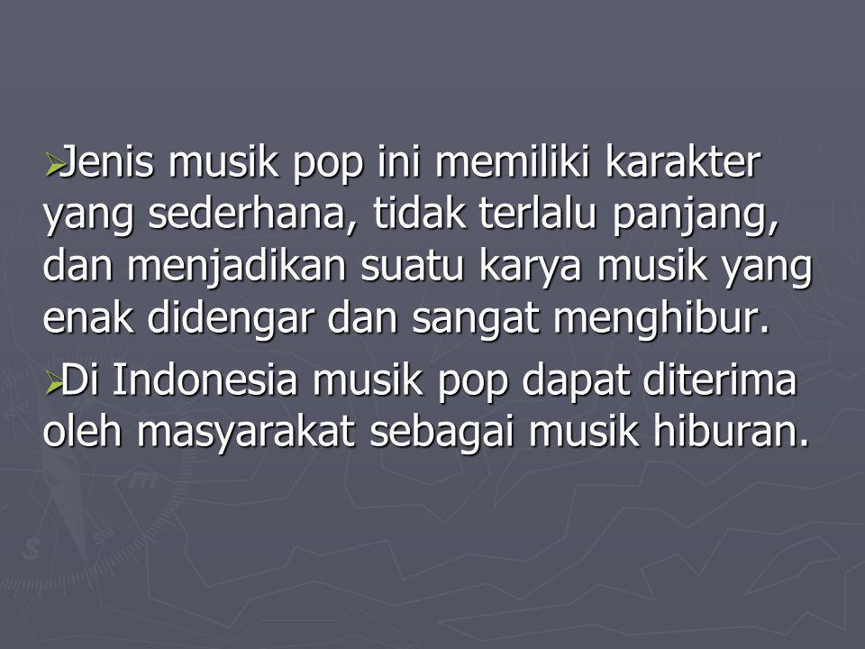  Jenis musik pop ini memiliki karakter yang sederhana, tidak terlalu panjang, dan menjadikan suatu karya musik yang enak didengar dan sangat menghibu