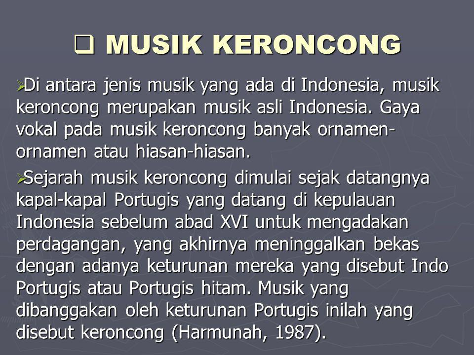  MUSIK KERONCONG  Di antara jenis musik yang ada di Indonesia, musik keroncong merupakan musik asli Indonesia. Gaya vokal pada musik keroncong banya
