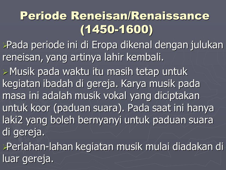 Periode Reneisan/Renaissance (1450-1600)  Pada periode ini di Eropa dikenal dengan julukan reneisan, yang artinya lahir kembali.  Musik pada waktu i