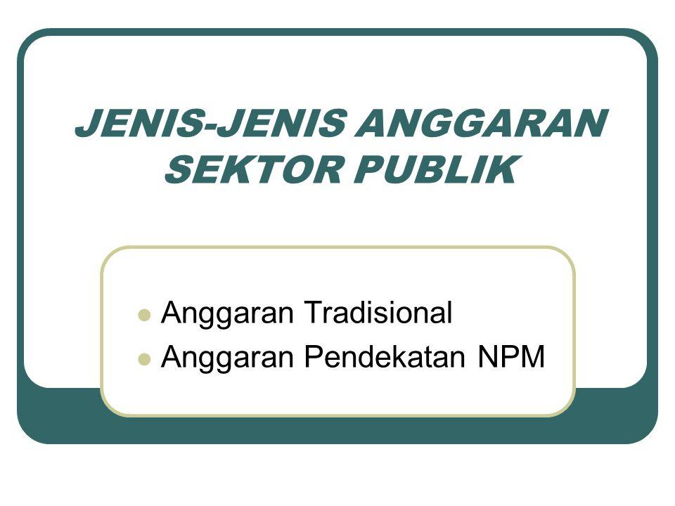 JENIS-JENIS ANGGARAN SEKTOR PUBLIK Anggaran Tradisional Anggaran Pendekatan NPM