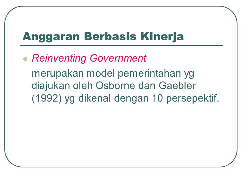 Anggaran Berbasis Kinerja Reinventing Government merupakan model pemerintahan yg diajukan oleh Osborne dan Gaebler (1992) yg dikenal dengan 10 persepe