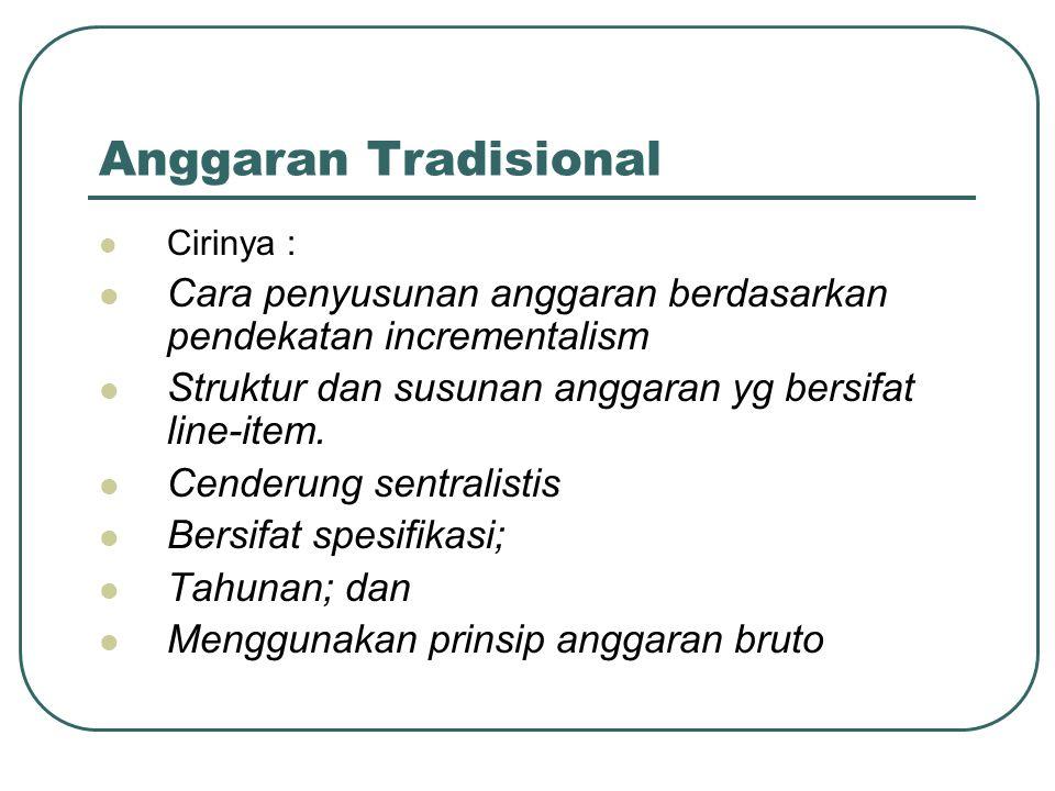 Anggaran Tradisional Cirinya : Cara penyusunan anggaran berdasarkan pendekatan incrementalism Struktur dan susunan anggaran yg bersifat line-item. Cen