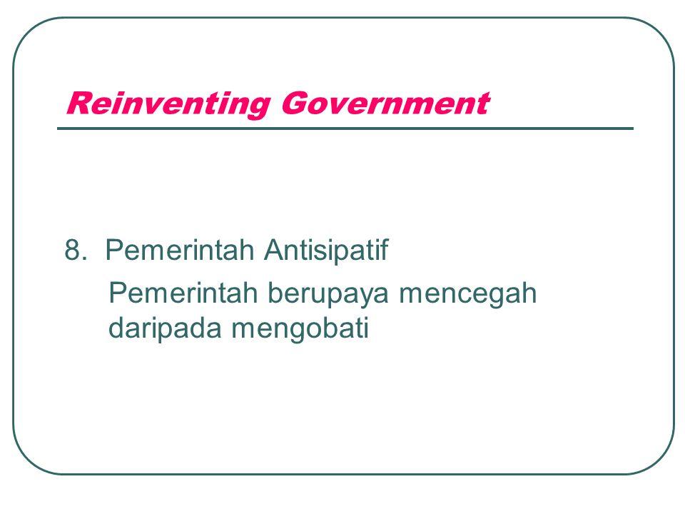 Reinventing Government 8. Pemerintah Antisipatif Pemerintah berupaya mencegah daripada mengobati