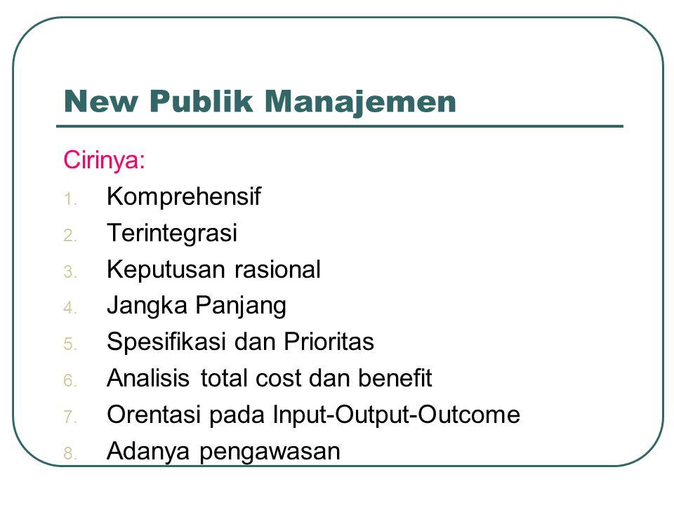 New Publik Manajemen Cirinya: 1. Komprehensif 2. Terintegrasi 3. Keputusan rasional 4. Jangka Panjang 5. Spesifikasi dan Prioritas 6. Analisis total c