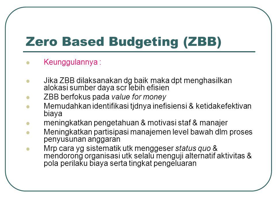 Zero Based Budgeting (ZBB) Keunggulannya : Jika ZBB dilaksanakan dg baik maka dpt menghasilkan alokasi sumber daya scr lebih efisien ZBB berfokus pada