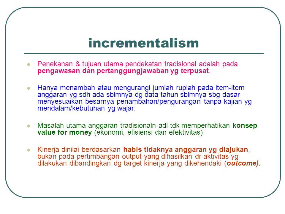 incrementalism Penekanan & tujuan utama pendekatan tradisional adalah pada pengawasan dan pertanggungjawaban yg terpusat. Hanya menambah atau menguran