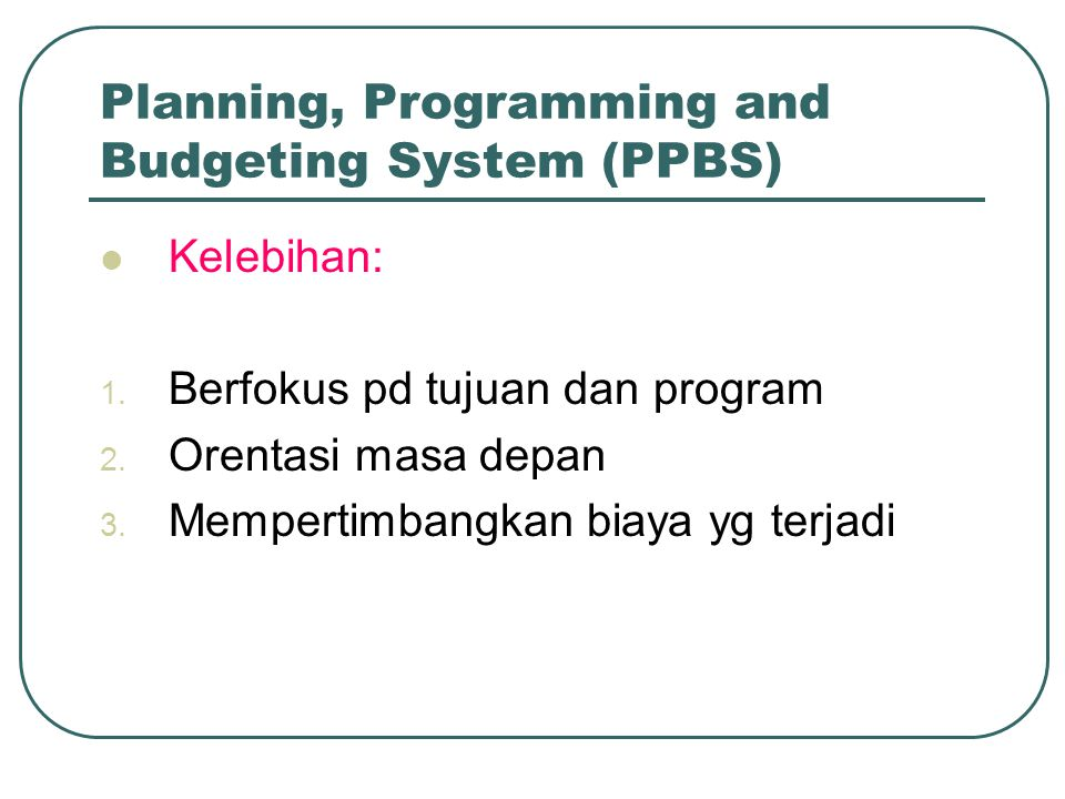 Planning, Programming and Budgeting System (PPBS) Kelebihan: 1.