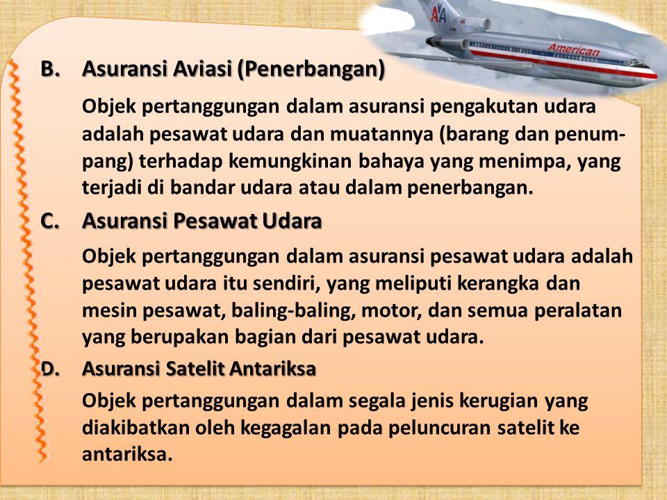 B.Asuransi Aviasi (Penerbangan) Objek pertanggungan dalam asuransi pengakutan udara adalah pesawat udara dan muatannya (barang dan penum- pang) terhad