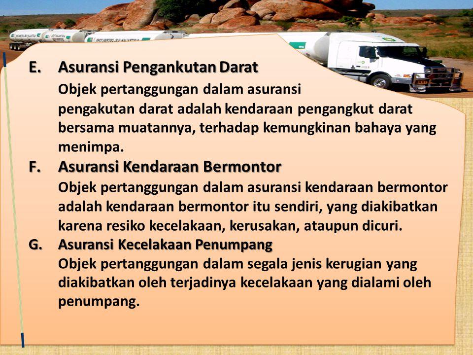 E.Asuransi Pengankutan Darat Objek pertanggungan dalam asuransi pengakutan darat adalah kendaraan pengangkut darat bersama muatannya, terhadap kemungk